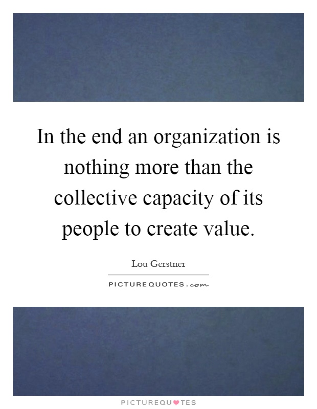 In the end an organization is nothing more than the collective capacity of its people to create value Picture Quote #1