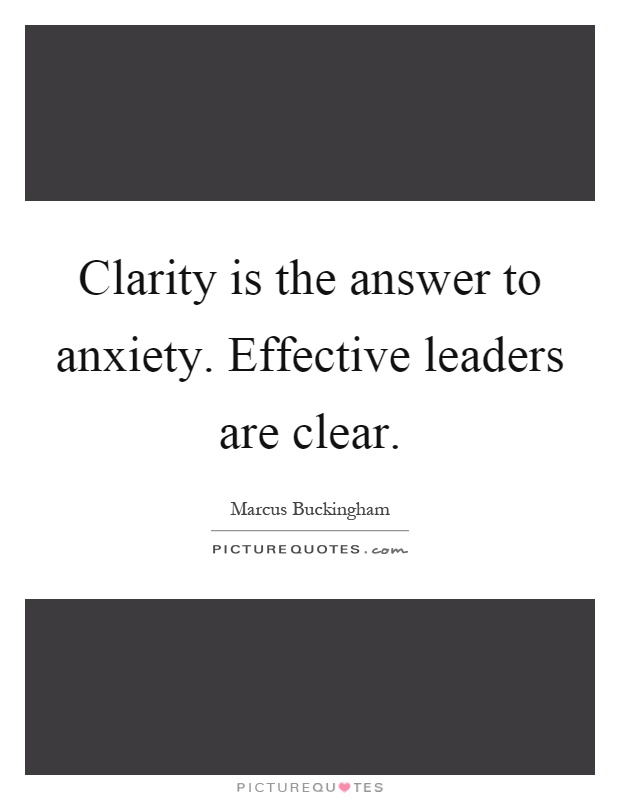 Clarity is the answer to anxiety. Effective leaders are clear Picture Quote #1