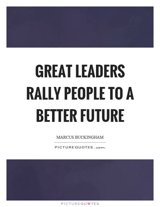 Great leaders rally people to a better future Picture Quote #1