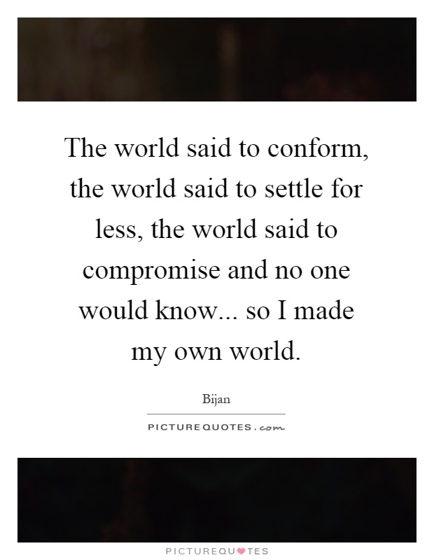 The world said to conform, the world said to settle for less, the world said to compromise and no one would know... so I made my own world Picture Quote #1