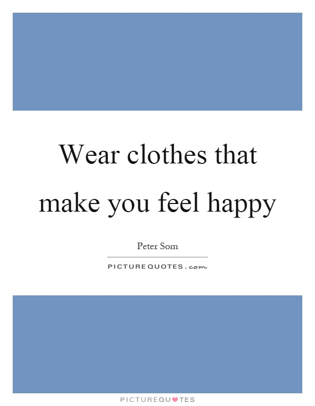 Wear clothes that make you feel happy Picture Quote #1