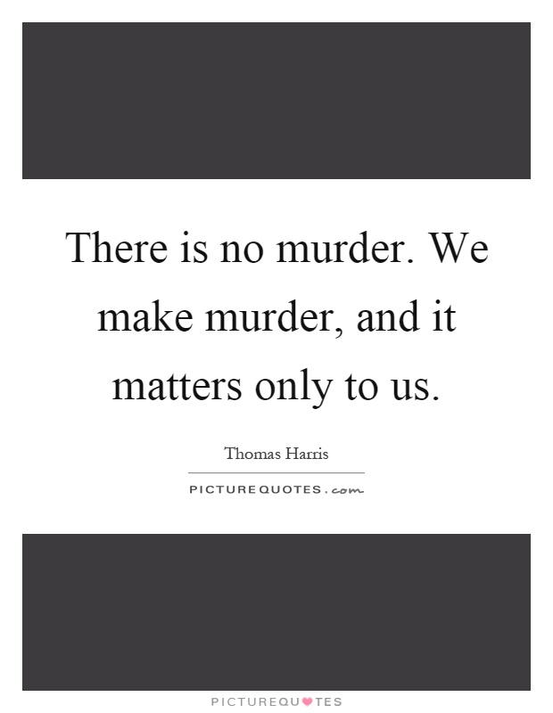 There is no murder. We make murder, and it matters only to us Picture Quote #1