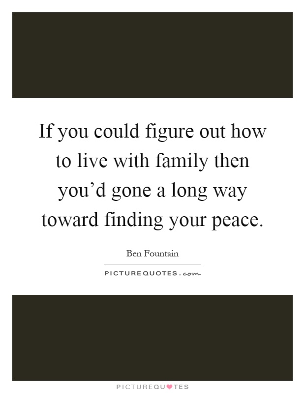 If you could figure out how to live with family then you'd gone a long way toward finding your peace Picture Quote #1