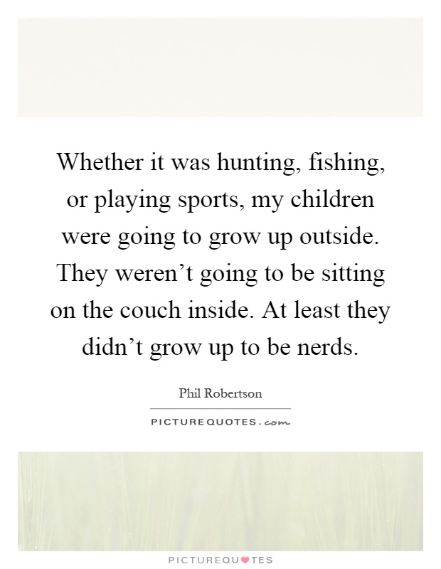 Whether it was hunting, fishing, or playing sports, my children were going to grow up outside. They weren't going to be sitting on the couch inside. At least they didn't grow up to be nerds Picture Quote #1