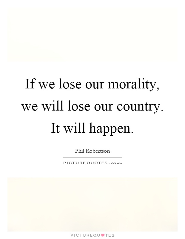 If we lose our morality, we will lose our country. It will happen Picture Quote #1