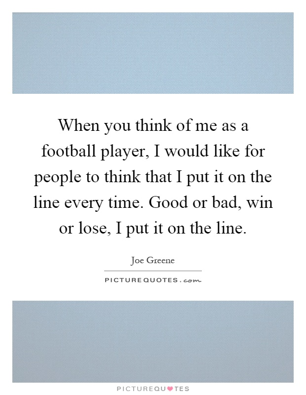 When you think of me as a football player, I would like for people to think that I put it on the line every time. Good or bad, win or lose, I put it on the line Picture Quote #1