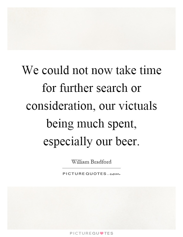 We could not now take time for further search or consideration, our victuals being much spent, especially our beer Picture Quote #1