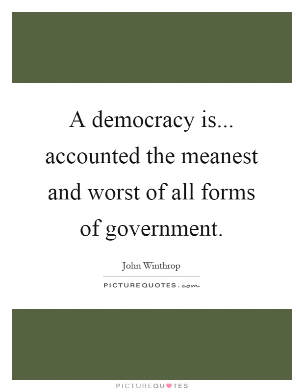 A democracy is... accounted the meanest and worst of all forms of government Picture Quote #1