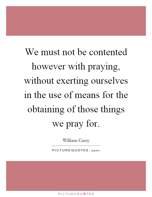 We must not be contented however with praying, without exerting ourselves in the use of means for the obtaining of those things we pray for Picture Quote #1