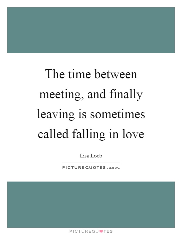 The time between meeting, and finally leaving is sometimes called falling in love Picture Quote #1
