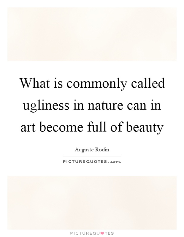 What is commonly called ugliness in nature can in art become full of beauty Picture Quote #1