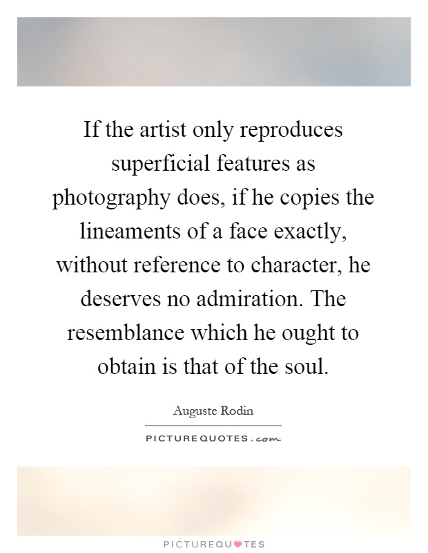 If the artist only reproduces superficial features as photography does, if he copies the lineaments of a face exactly, without reference to character, he deserves no admiration. The resemblance which he ought to obtain is that of the soul Picture Quote #1