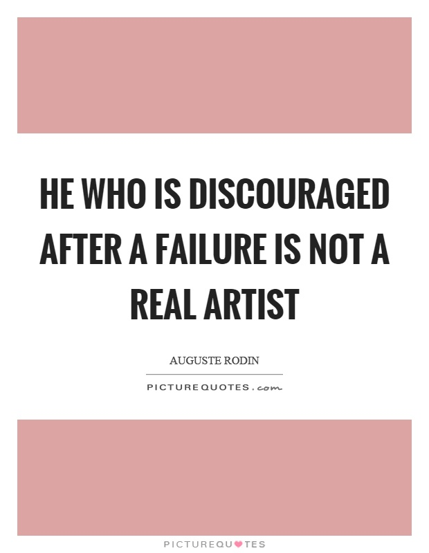 He who is discouraged after a failure is not a real artist Picture Quote #1