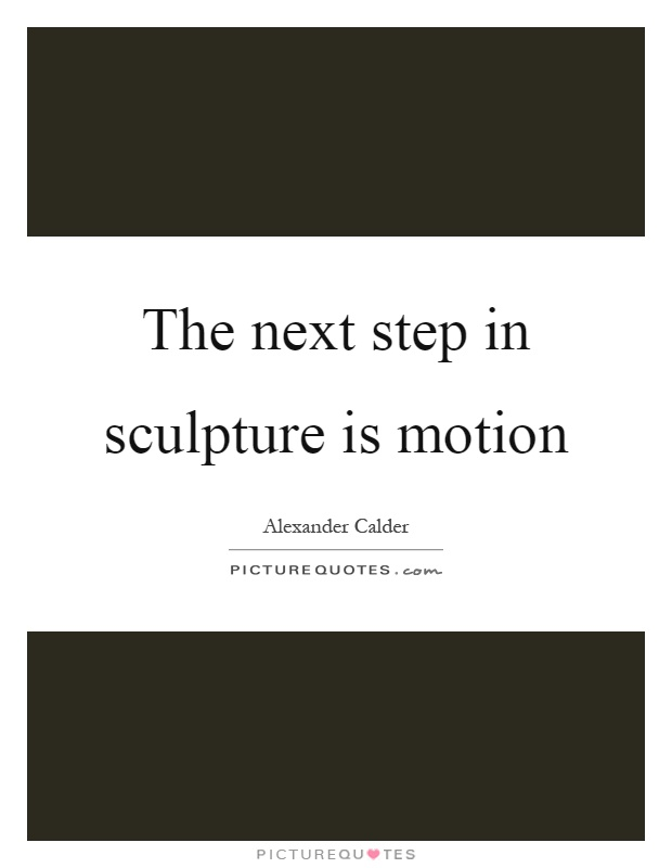The next step in sculpture is motion Picture Quote #1