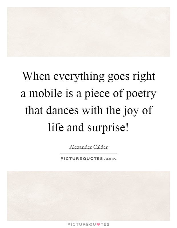 When everything goes right a mobile is a piece of poetry that dances with the joy of life and surprise! Picture Quote #1
