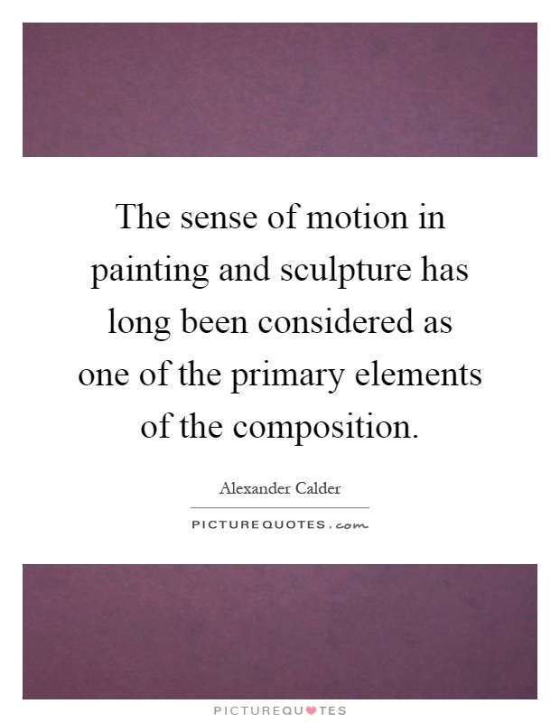The sense of motion in painting and sculpture has long been considered as one of the primary elements of the composition Picture Quote #1