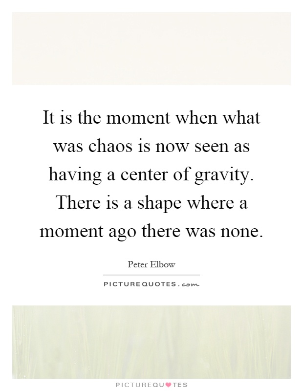 It is the moment when what was chaos is now seen as having a center of gravity. There is a shape where a moment ago there was none Picture Quote #1