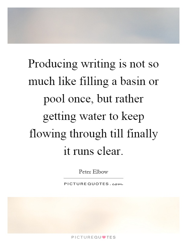 Producing writing is not so much like filling a basin or pool once, but rather getting water to keep flowing through till finally it runs clear Picture Quote #1