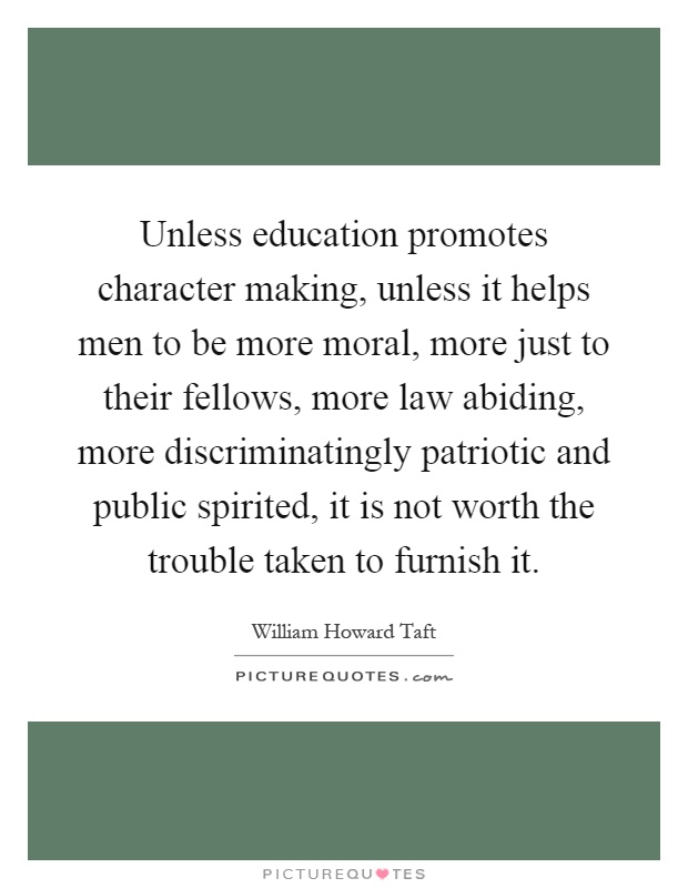 Unless education promotes character making, unless it helps men to be more moral, more just to their fellows, more law abiding, more discriminatingly patriotic and public spirited, it is not worth the trouble taken to furnish it Picture Quote #1