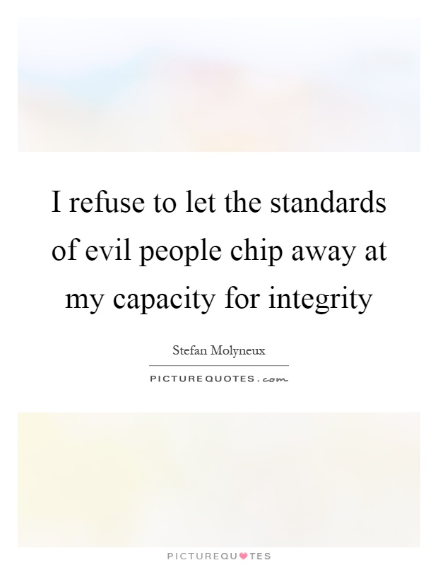 I refuse to let the standards of evil people chip away at my capacity for integrity Picture Quote #1