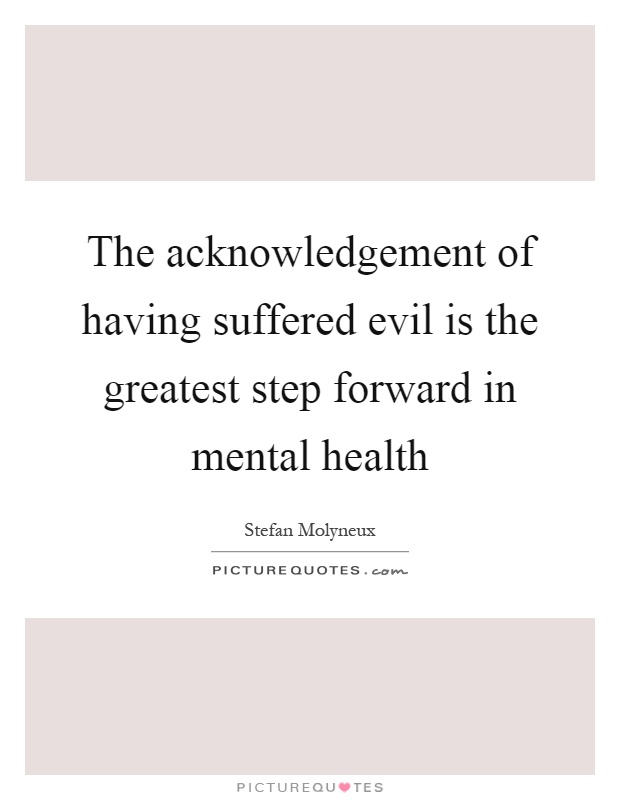 The acknowledgement of having suffered evil is the greatest step forward in mental health Picture Quote #1
