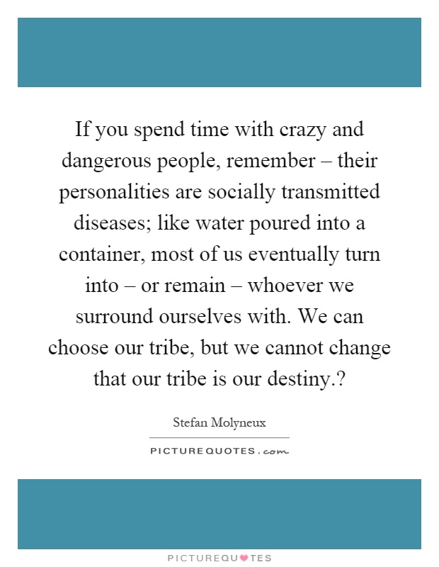 If you spend time with crazy and dangerous people, remember – their personalities are socially transmitted diseases; like water poured into a container, most of us eventually turn into – or remain – whoever we surround ourselves with. We can choose our tribe, but we cannot change that our tribe is our destiny.? Picture Quote #1