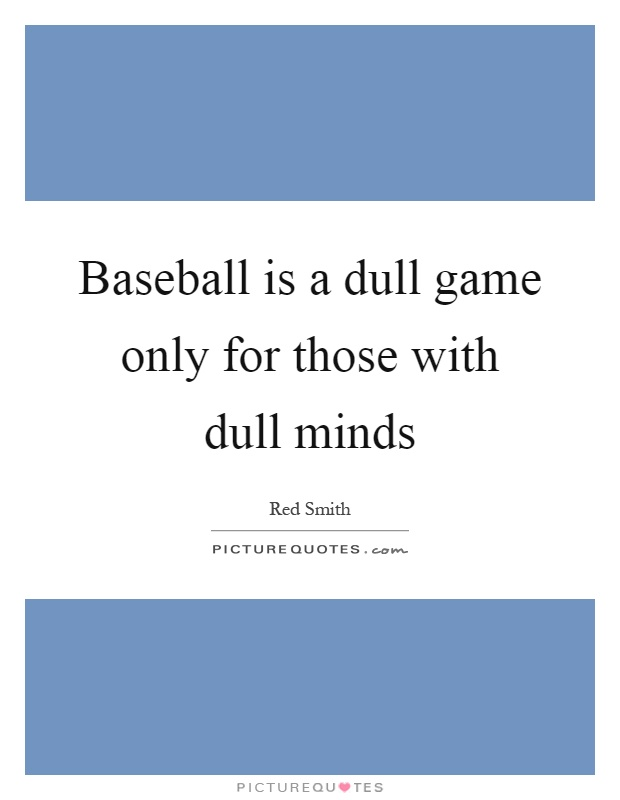 Baseball is a dull game only for those with dull minds Picture Quote #1