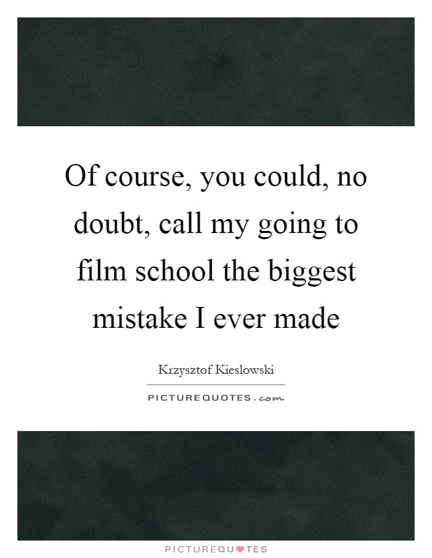 Of course, you could, no doubt, call my going to film school the biggest mistake I ever made Picture Quote #1