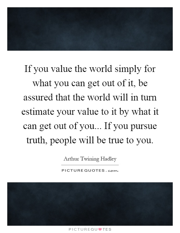 If you value the world simply for what you can get out of it, be assured that the world will in turn estimate your value to it by what it can get out of you... If you pursue truth, people will be true to you Picture Quote #1