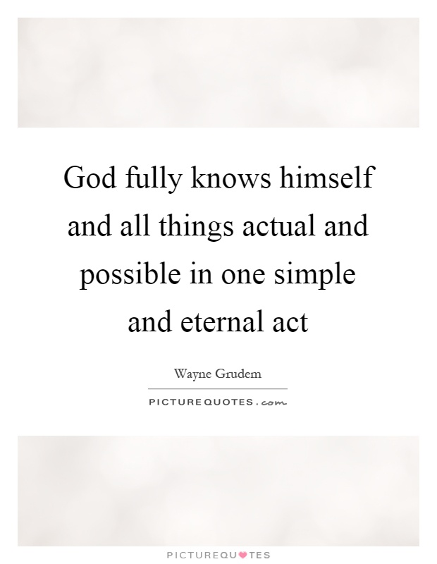 God fully knows himself and all things actual and possible in one simple and eternal act Picture Quote #1