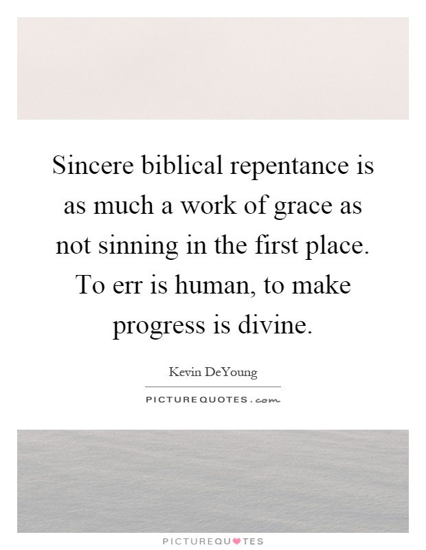 Sincere biblical repentance is as much a work of grace as not sinning in the first place. To err is human, to make progress is divine Picture Quote #1