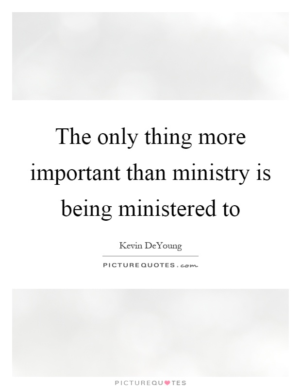 The only thing more important than ministry is being ministered to Picture Quote #1