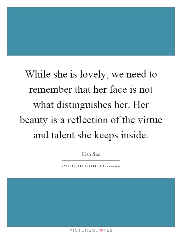 While she is lovely, we need to remember that her face is not what distinguishes her. Her beauty is a reflection of the virtue and talent she keeps inside Picture Quote #1