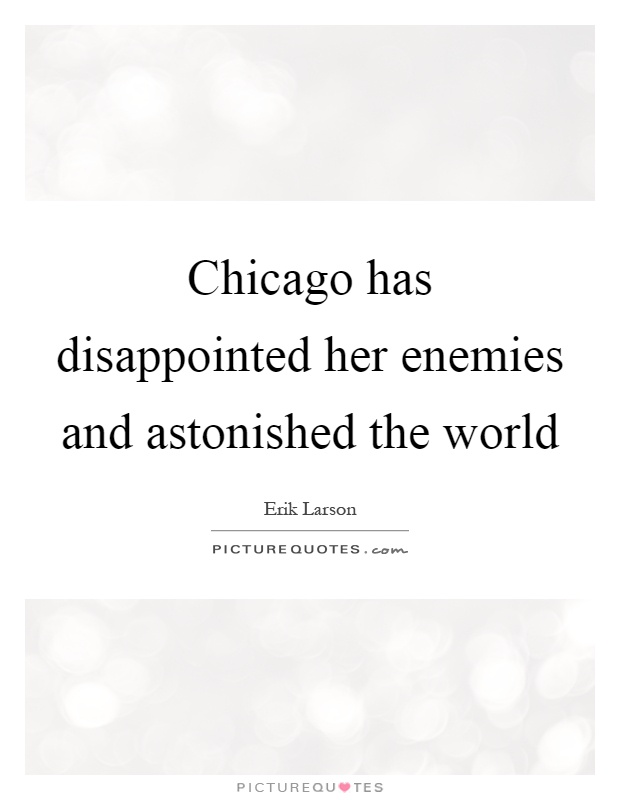 Chicago has disappointed her enemies and astonished the world Picture Quote #1