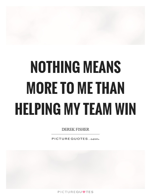 Nothing means more to me than helping my team win Picture Quote #1