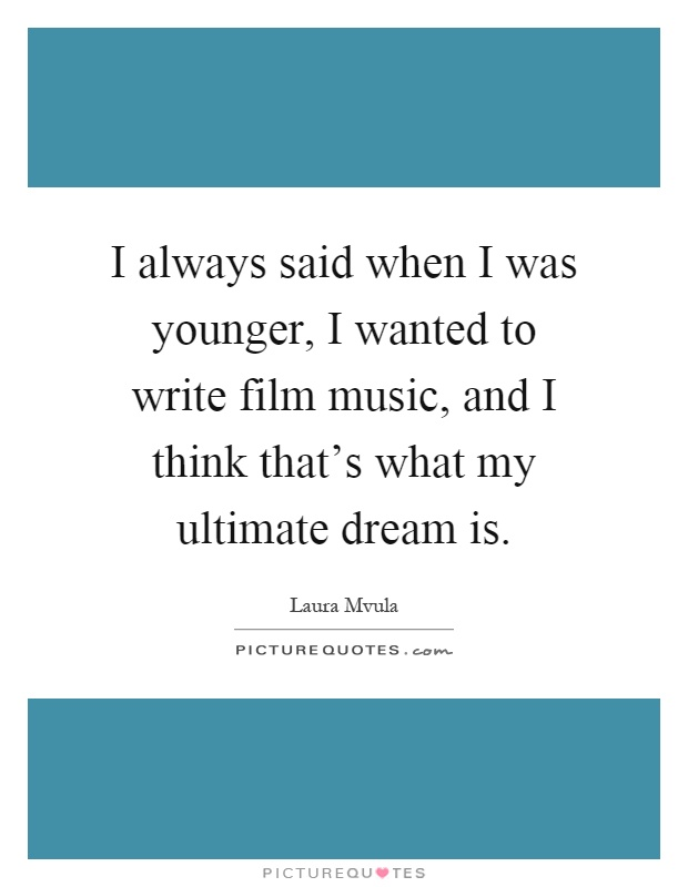 I always said when I was younger, I wanted to write film music, and I think that's what my ultimate dream is Picture Quote #1