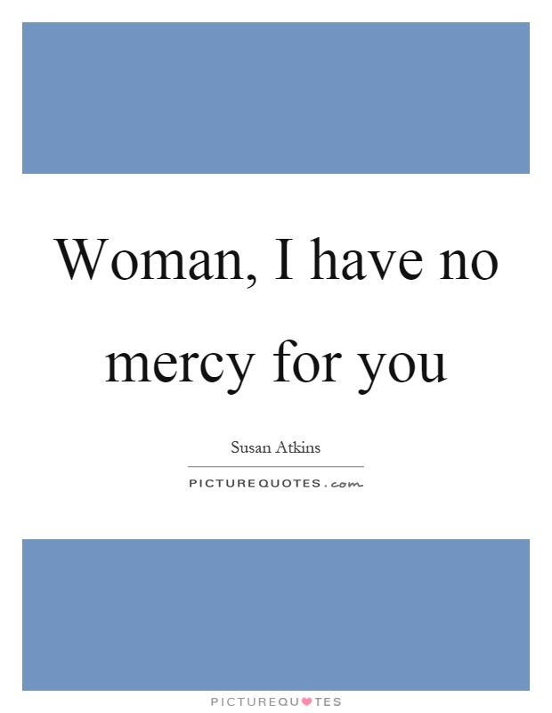 Woman, I have no mercy for you Picture Quote #1