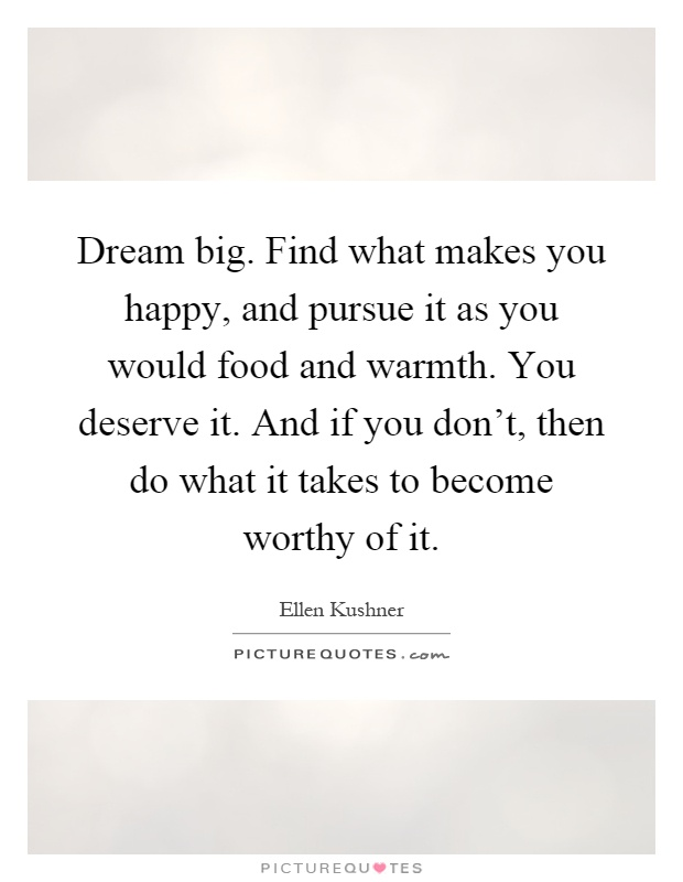 Dream big. Find what makes you happy, and pursue it as you would food and warmth. You deserve it. And if you don't, then do what it takes to become worthy of it Picture Quote #1