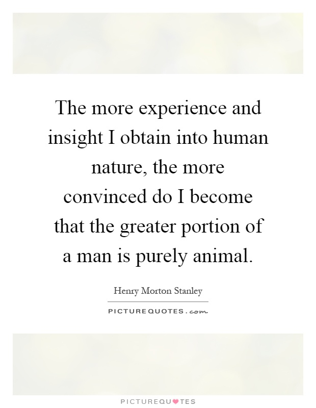 The more experience and insight I obtain into human nature, the more convinced do I become that the greater portion of a man is purely animal Picture Quote #1