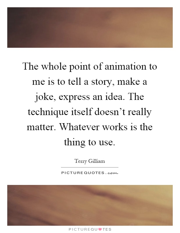 The whole point of animation to me is to tell a story, make a joke, express an idea. The technique itself doesn't really matter. Whatever works is the thing to use Picture Quote #1