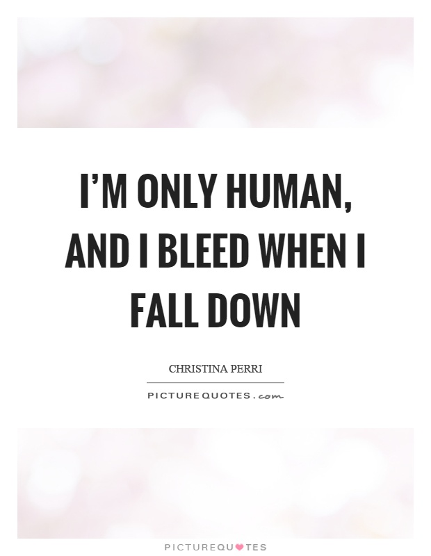 I'm only human, and I bleed when I fall down Picture Quote #1