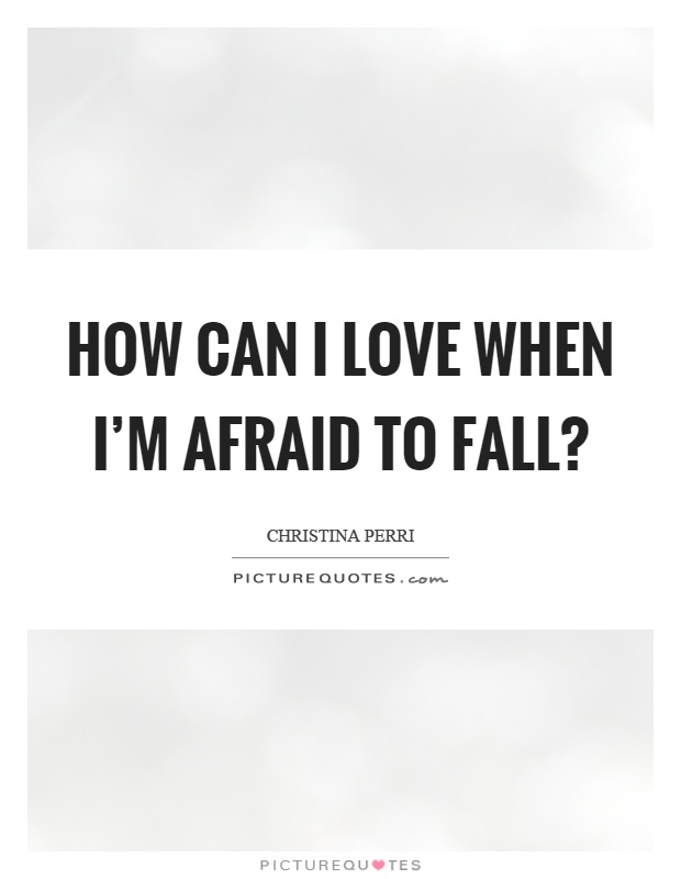 How can I love when I'm afraid to fall? Picture Quote #1