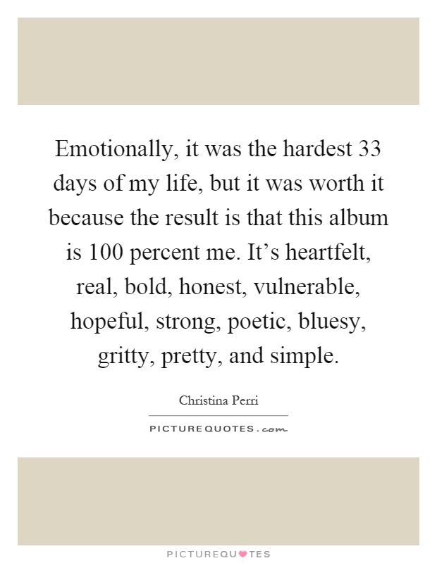 Emotionally, it was the hardest 33 days of my life, but it was worth it because the result is that this album is 100 percent me. It's heartfelt, real, bold, honest, vulnerable, hopeful, strong, poetic, bluesy, gritty, pretty, and simple Picture Quote #1