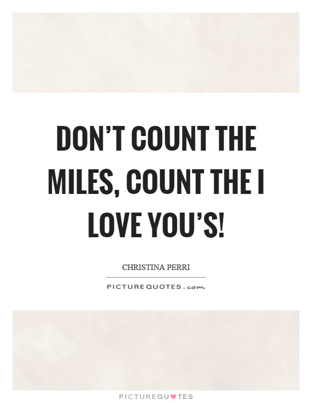 Don't count the miles, count the I love you's! Picture Quote #1