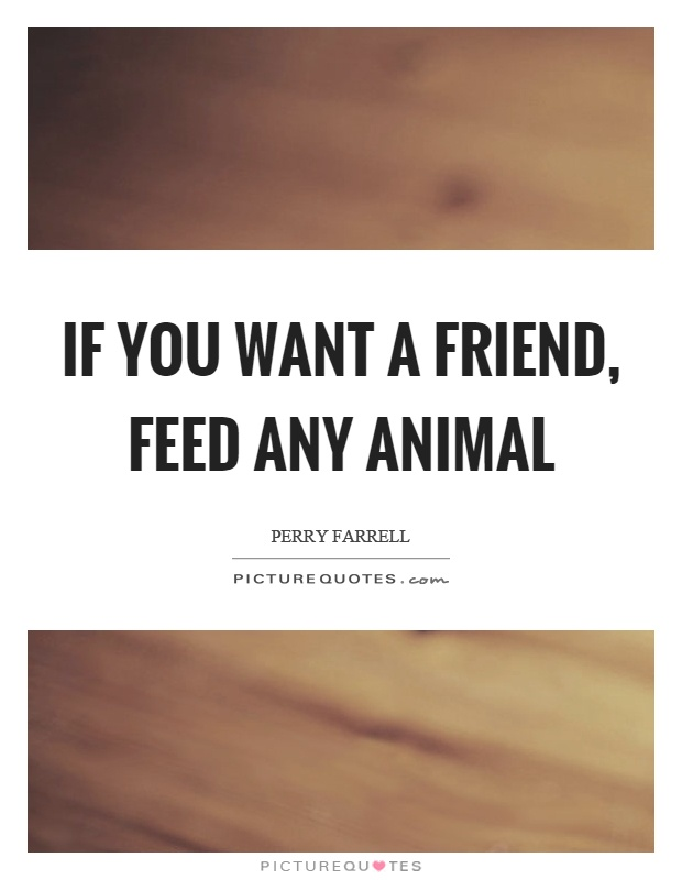 If you want a friend, feed any animal Picture Quote #1