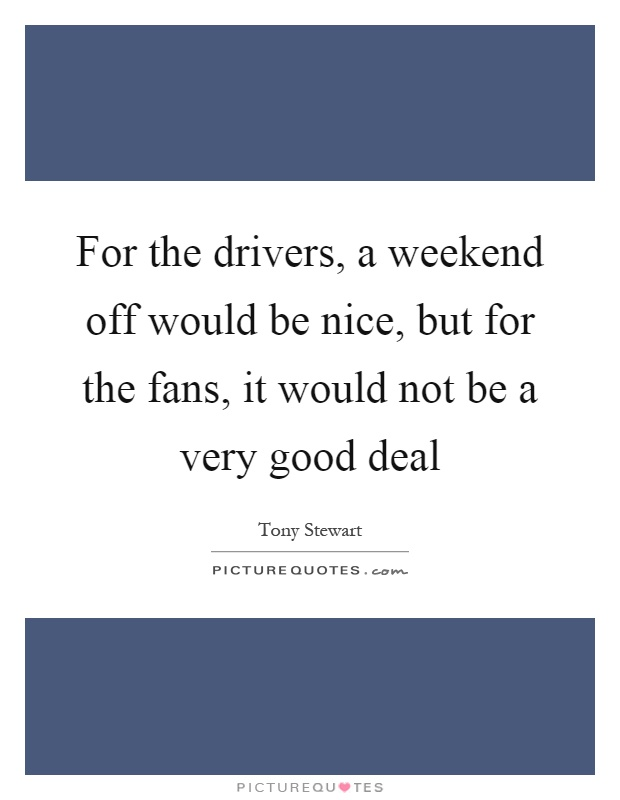 For the drivers, a weekend off would be nice, but for the fans, it would not be a very good deal Picture Quote #1