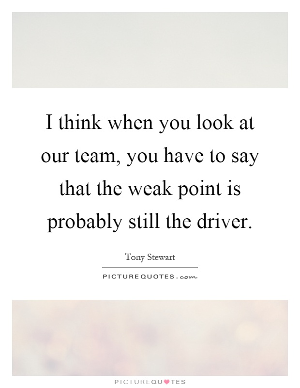 I think when you look at our team, you have to say that the weak point is probably still the driver Picture Quote #1