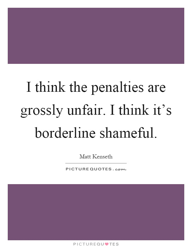 I think the penalties are grossly unfair. I think it's borderline shameful Picture Quote #1
