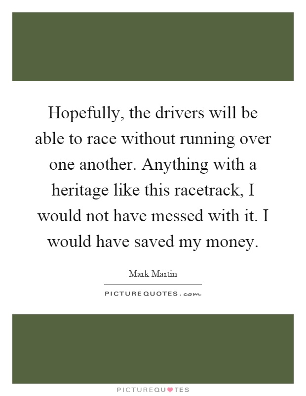 Hopefully, the drivers will be able to race without running over one another. Anything with a heritage like this racetrack, I would not have messed with it. I would have saved my money Picture Quote #1