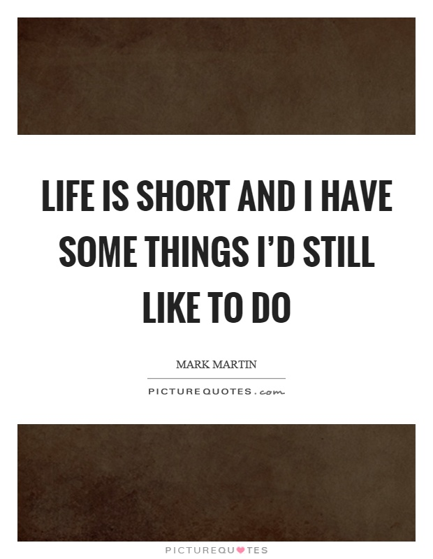 Life is short and I have some things I'd still like to do Picture Quote #1
